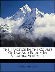 The practice in the courts of law and equity in virginia volume 1