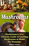 Mushrooms: A New Ultimate Guide to Growing Mushrooms at Home For Dummies: (Mushroom Farming, How to Grow Oyster Mushrooms, Edible Mushrooms) (Farming For Dummies, Gardening For Dummies Book 2)
