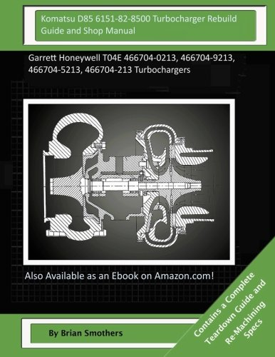 Komatsu D85 6151-82-8500 Turbocharger Rebuild Guide and Shop Manual: Garrett Honeywell T04E 466704-0213, 466704-9213, 466704-5213, 466704-213 Turbochargers (Honeywell 8500 compare prices)