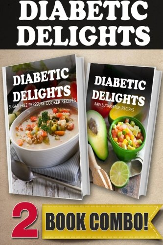 Sugar-Free Pressure Cooker Recipes and Raw Sugar-Free Recipes: 2 Book Combo (Diabetic Delights)