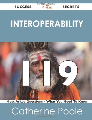 interoperability 119 Success Secrets: 119 Most Asked Questions On interoperability - What You Need To Know