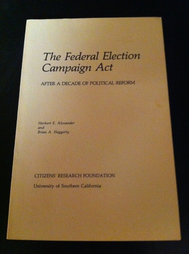 The Federal Election Campaign Act: after a decade of political reform: report of a conference sponsored by Citizens' Research Foundation, University of California, Washington, D.C., April 2-3, 1981, Alexander, Herbert E., and Haggerty, Brian A., and Citizens' Research Foundation