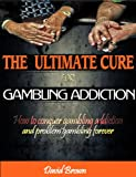 The Ultimate Cure for Gambling Addiction; How To Conquer Gambling Addiction and Problem Gambling Forever