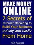 Make Money Online: 7 Secrets of Internet Marketing to Build your Business quickly and easily From Home (Make Money From Home)