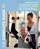 The Complete Guide to Exercise Referral: Working with clients referred to exercise (Complete Guides) (1408174936) by Lawrence, Debbie