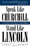Speak Like Churchill, Stand Like Lincoln: 21 Powerful Secrets of History's Greatest Speakers (0761563512) by James C. Humes