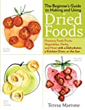 The Beginners Guide to Making and Using Dried Foods: Preserve Fresh Fruits, Vegetables, Herbs, and Meat with a Dehydrator, a Kitchen Oven, or the Sun