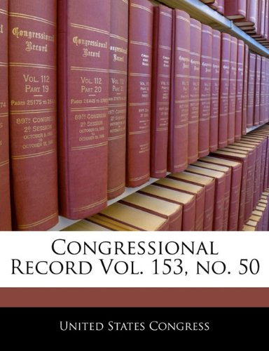 Congressional Record Vol. 153, no. 50
