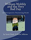 William Wobbly and the Very Bad Day: A Therapeutic Parenting Book: Volume 1