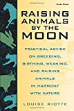 Raising Animals by the Moon: Practical Advice on Breeding, Birthing, Weaning, and Raising Animals in Harmony with Nature (1580170684) by Riotte, Louise