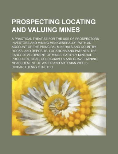 Prospecting locating and valuing mines; a practical treatise for the use of prospectors investors and mining men generally  with an account of the ... patents, the early development of mines, e
