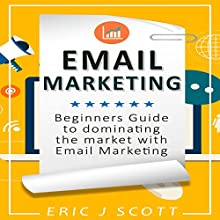 Email Marketing: Beginners Guide to Dominating the Market with Email Marketing Audiobook by Eric J Scott Narrated by Eric Nutting