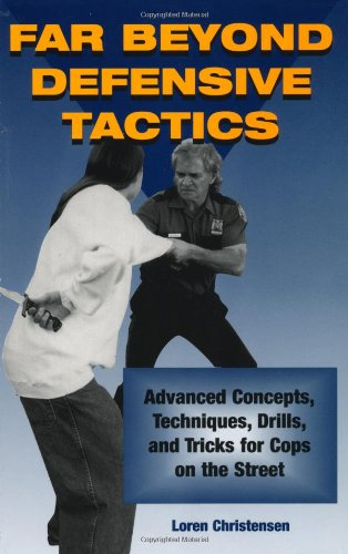 Far Beyond Defensive Tactics: Advanced Concepts, Techniques, Drills, And Tricks For Cops On The Street