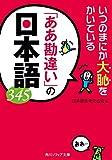 いつのまにか大恥をかいている 「ああ勘違い」の日本語345 (角川ソフィア文庫)