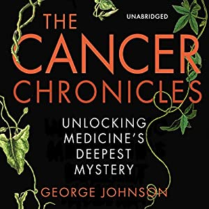 The Cancer Chronicles: Unlocking Medicine's Deepest Mystery | [George Johnson]