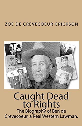 Caught Dead to Rights: The Biography of Ben de Crevecoeur, a Real Western Lawman.