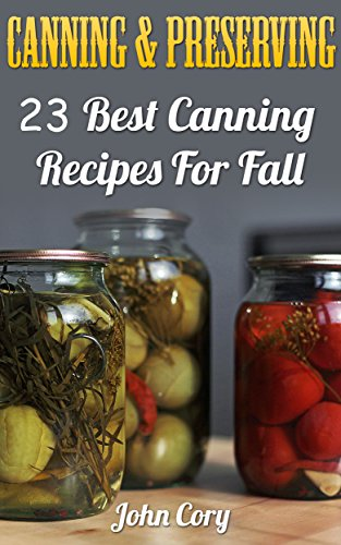 Canning & Preserving: 23 Best Canning Recipes For Fall by John Cory