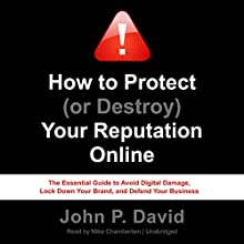 How to Protect (or Destroy) Your Reputation Online: The Essential Guide to Avoid Digital Damage, Lock Down Your Brand, and Defend Your Business Audiobook by John P. David Narrated by Mike Chamberlain
