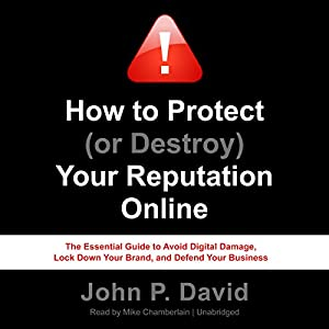 How to Protect (or Destroy) Your Reputation Online: The Essential Guide to Avoid Digital Damage, Lock Down Your Brand, and Defend Your Business Hörbuch von John P. David Gesprochen von: Mike Chamberlain