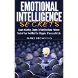 Emotional Intelligence Secrets: Create A Lasting Change To Your Emotional Patterns. Control Your Own Mind For A Happier & Successful Life (Emotional Patterns, Confidence, Mind Control) ~ James Browning