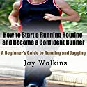 How to Start a Running Routine and Become a Confident Runner: A Beginner's Guide to Running and Jogging (       UNABRIDGED) by Jay Walkins Narrated by Claton Butcher