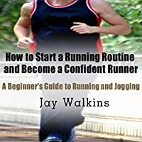 How to Start a Running Routine and Become a Confident Runner: A Beginner's Guide to Running and Jogging Hörbuch von Jay Walkins Gesprochen von: Claton Butcher