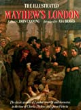 THE ILLUSTRATED MAYHEW'S LONDON: THE CLASSIC ACCOUNT OF LONDON STREET LIFE AND CHARACTERS IN THE TIME OF CHARLES DICKENS AND QUEEN VICTORIA. Henry;Canning, John Mayhew
