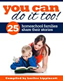 You Can Do It Too! - 25 Homeschool Families Share Their Story