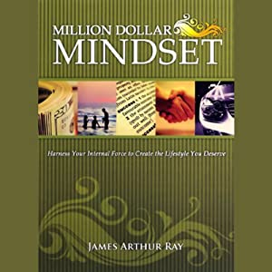 The Million Dollar Mindset: How to Harness Your Internal Force to Live the Lifestyle You Deserve | [James Arthur Ray]