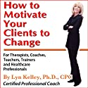 How to Motivate Your Clients to Change (       UNABRIDGED) by Lyn Kelley Narrated by Lynn Kelley