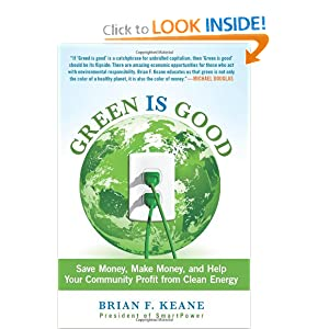 Green Is Good: Save Money, Make Money, and Help Your Community Profit from Clean Energy Brian Keane