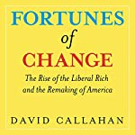 Fortunes of Change: The Rise of the Liberal Rich and the Remaking of America | David Callahan