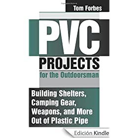 PVC Projects For The Outdoorsman: Building Shelters, Camping Gear, Weapons, And More Out Of Plastic Pipe: Building Shelters, Camping Gear, Weapons and More Out of Plastic Pipe