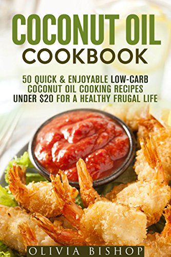Coconut Oil Cookbook: 50 Quick & Enjoyable Low-Carb Coconut Oil Cooking Recipes Under $20 for a Healthy Frugal Life (Low-Cholesterol Meals) by Olivia Bishop