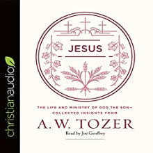 Jesus: The Life and Ministry of God the Son - Collected Insights from A. W. Tozer Audiobook by A.W. Tozer Narrated by Joe Geoffrey