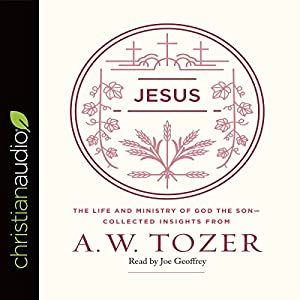 Jesus: The Life and Ministry of God the Son - Collected Insights from A. W. Tozer Hörbuch von A.W. Tozer Gesprochen von: Joe Geoffrey