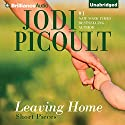 Leaving Home: Short Pieces (       UNABRIDGED) by Jodi Picoult Narrated by Jodi Picoult