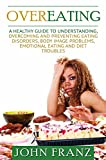 Overeating: A Healthy Guide to Understanding, Overcoming and Preventing Eating Disorders, Body Image Problems, Emotional Eating and Diet Troubles (Treatment ... Binge Eating and Weight Loss Problems)