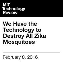 We Have the Technology to Destroy All Zika Mosquitoes Other by Antonio Regalado Narrated by Elizabeth Wells