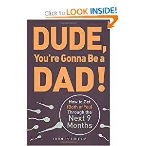 Dude, You're Gonna Be a Dad!: How to Get (Both of You) Through the Next 9 Months [Paperback]