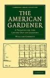 img - for The American Gardener: A Treatise on the Laying-Out of Gardens, on the Making and Managing of Hot-Beds and Green-Houses, and on the Propagation and ... Library Collection - Botany and Horticulture) book / textbook / text book