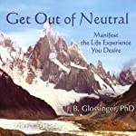 Get Out of Neutral: Manifest the Life Experience You Desire | James Bryan Glossinger