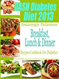 DASH Diet & Diabetes Diet 2013 Amazingly Delicious Breakfast, Lunch and Dinner Recipes Cookbook For Diabetics