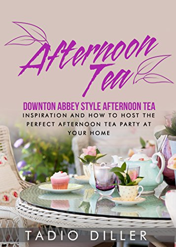 Afternoon Tea: Downton Abbey Style Afternoon Tea: Inspiration and How to Host the Perfect Afternoon Tea Party at Your Home (Worlds Most Loved Drinks Book 4) by Tadio Diller