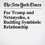 For Trump and Netanyahu, a Budding Symbiotic Relationship | Mark Landler