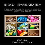 Bead Embroidery: A Beginners Guide to Bead Embroidery Projects, Techniques, and Methods for Jewellery Making | Fiona Thornster