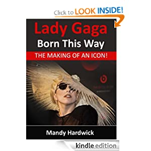 Free Kindle Book: Lady Gaga - Born This Way! The Making of an Icon, by Mandy Hardwick. Publisher: Liberation Books Ltd (September 20, 2012)