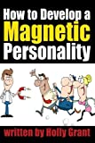 How to Develop a Magnetic Personality: Discover How to Improve Your Personality to Become a More Attractive Person (Personality Development Tips)