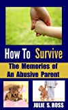 How To Survive The Memories of An Abusive Parent (How To Survive As A Woman (Trilogy))