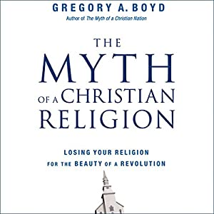 The Myth of a Christian Religion: How Believers Must Rebel to Advance the Kingdom of God | [Gregory A. Boyd]